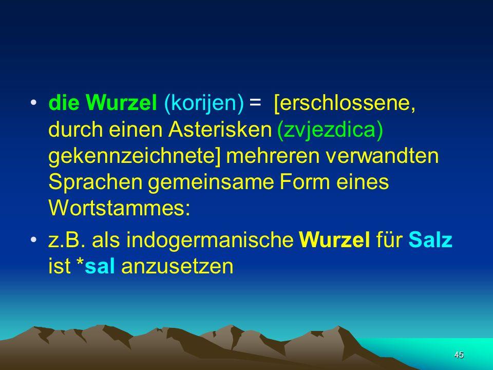 die Wurzel (korijen) = [erschlossene, durch einen Asterisken (zvjezdica) gekennzeichnete] mehreren verwandten Sprachen gemeinsame Form eines Wortstammes: